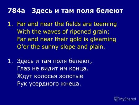 1.Far and near the fields are teeming With the waves of ripened grain; Far and near their gold is gleaming Oer the sunny slope and plain. 784а Здесь и.