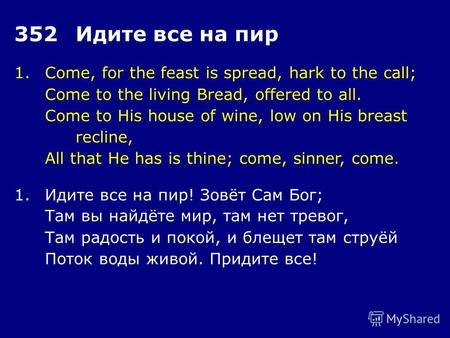 1.Come, for the feast is spread, hark to the call; Come to the living Bread, offered to all. Come to His house of wine, low on His breast recline, All.