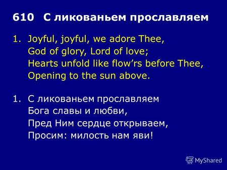 1.Joyful, joyful, we adore Thee, God of glory, Lord of love; Hearts unfold like flowrs before Thee, Opening to the sun above. 610С ликованьем прославляем.