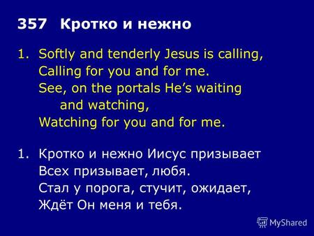 1.Softly and tenderly Jesus is calling, Calling for you and for me. See, on the portals Hes waiting and watching, Watching for you and for me. 357Кротко.