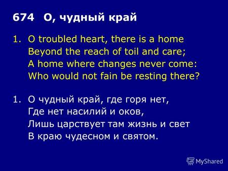 1.O troubled heart, there is a home Beyond the reach of toil and care; A home where changes never come: Who would not fain be resting there? 674О, чудный.