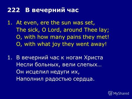 1.At even, ere the sun was set, The sick, O Lord, around Thee lay; O, with how many pains they met! O, with what joy they went away! 222В вечерний час.