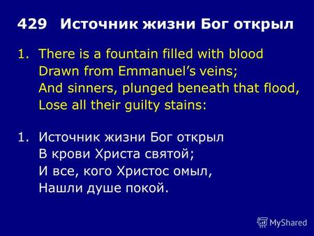 1.There is a fountain filled with blood Drawn from Emmanuels veins; And sinners, plunged beneath that flood, Lose all their guilty stains: 429Источник.