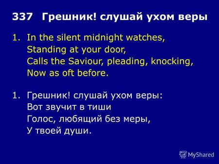 1.In the silent midnight watches, Standing at your door, Calls the Saviour, pleading, knocking, Now as oft before. 337Грешник! слушай ухом веры 1.Грешник!