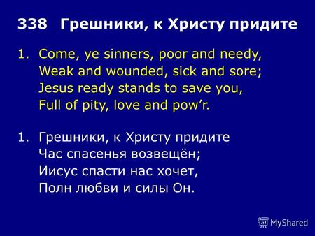 1.Come, ye sinners, poor and needy, Weak and wounded, sick and sore; Jesus ready stands to save you, Full of pity, love and powr. 338Грешники, к Христу.