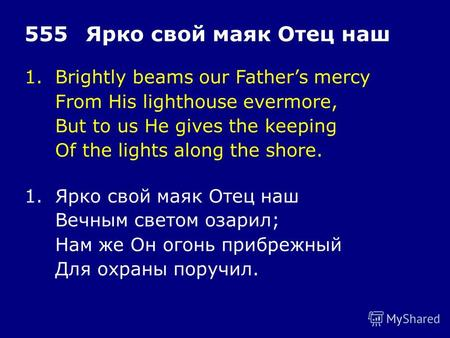 1.Brightly beams our Fathers mercy From His lighthouse evermore, But to us He gives the keeping Of the lights along the shore. 555Ярко свой маяк Отец наш.