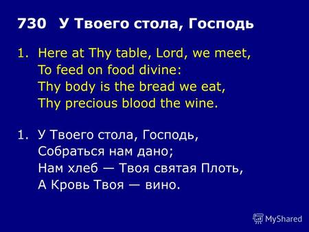 1.Here at Thy table, Lord, we meet, To feed on food divine: Thy body is the bread we eat, Thy precious blood the wine. 730У Твоего стола, Господь 1.У Твоего.