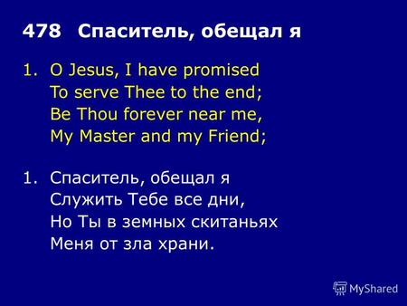 1.O Jesus, I have promised To serve Thee to the end; Be Thou forever near me, My Master and my Friend; 478Спаситель, обещал я 1.Спаситель, обещал я Служить.