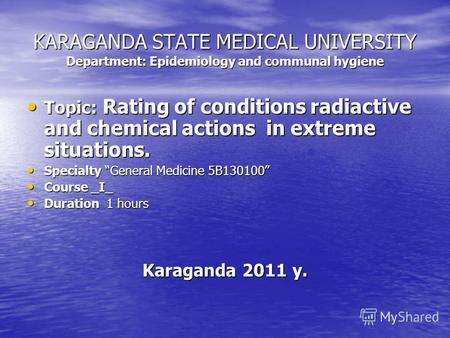KARAGANDA STATE MEDICAL UNIVERSITY Department: Epidemiology and communal hygiene Topic: Rating of conditions radiactive and chemical actions in extreme.