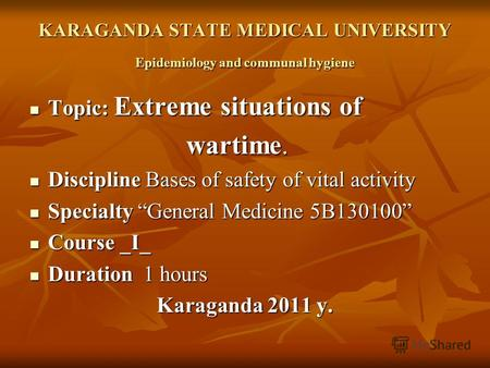 KARAGANDA STATE MEDICAL UNIVERSITY Epidemiology and communal hygiene Topic: Extreme situations of Topic: Extreme situations of wartime. wartime. Discipline.
