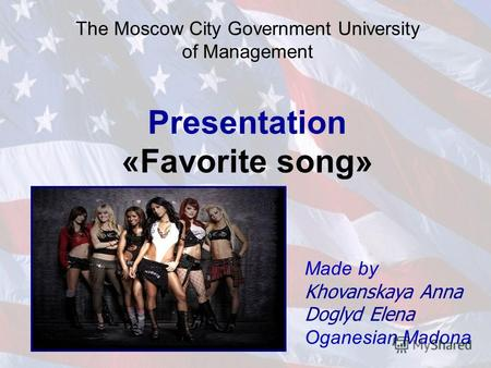 The Moscow City Government University of Management Presentation «Favorite song» Made by Khovanskaya Anna Doglyd Elena Oganesian Madona.