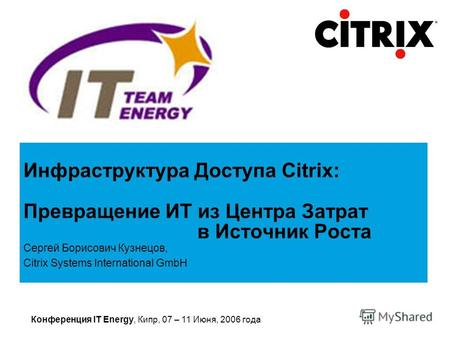 Конференция IT Energy, Кипр, 07 – 11 Июня, 2006 года Сергей Борисович Кузнецов, Citrix Systems International GmbH Инфраструктура Доступа Citrix: Превращение.