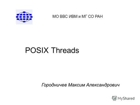 POSIX Threads МО ВВС ИВМ и МГ СО РАН Городничев Максим Александрович.