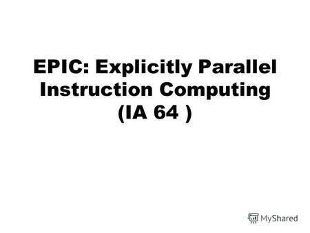 EPIC: Explicitly Parallel Instruction Computing (IA 64 )