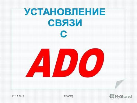 13.12.2013РЭУБД. 13.12.2013РЭУБД ADO (Microsoft ActiveX Data Object )