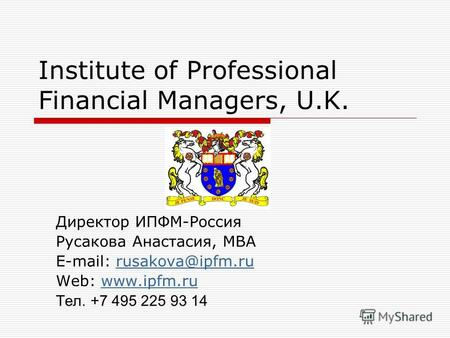 Institute of Professional Financial Managers, U.K. Директор ИПФМ-Россия Русакова Анастасия, МВА E-mail: rusakova@ipfm.rurusakova@ipfm.ru Web: www.ipfm.ruwww.ipfm.ru.