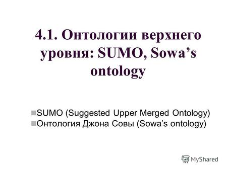 4.1. Онтологии верхнего уровня: SUMO, Sowas ontology SUMO (Suggested Upper Merged Ontology) Онтология Джона Совы (Sowas ontology)