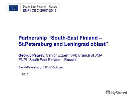 Partnership South-East Finland – St.Petersburg and Leningrad oblast Georgy Psarev, Senior Expert, SPb Branch of JMA ENPI South East Finland – Russia Sankt-Petersburg,