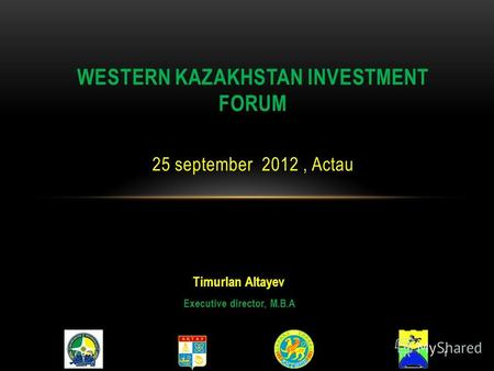 Timurlan Altayev Executive director, M.B.A WESTERN KAZAKHSTAN INVESTMENT FORUM 25 september 2012, Actau 1.