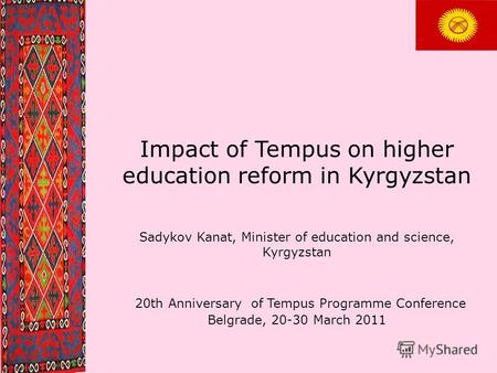 Impact of Tempus on higher education reform in Kyrgyzstan Sadykov Kanat, Minister of education and science, Kyrgyzstan 20th Anniversary of Tempus Programme.