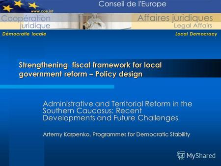 Démocratie locale Local Democracy Strengthening fiscal framework for local government reform – Policy design Administrative and Territorial Reform in the.