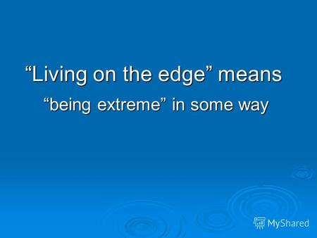 Living on the edge means being extreme in some way.
