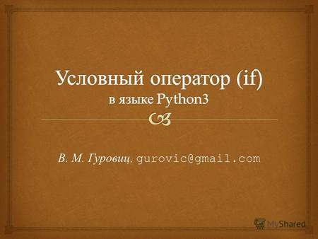 В. М. Гуровиц, gurovic@gmail.com. if условие : оператор1 # выполняется, если условие истинно оператор2 # выполняется, если условие истинно … оператор.