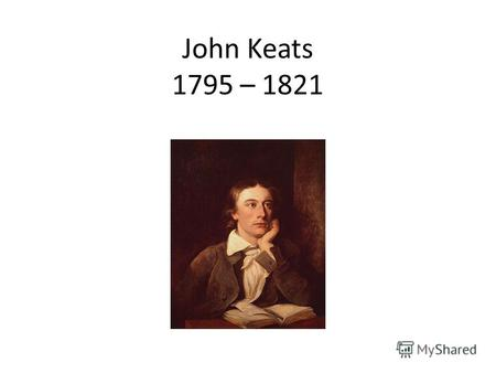John Keats 1795 – 1821. ON THE SEA It keeps eternal whisperings around Desolate shores, and with its mighty swell Gluts twice ten thousand Caverns, till.