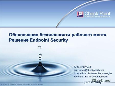 ©2003–2008 Check Point Software Technologies Ltd. All rights reserved. Обеспечение безопасности рабочего места. Решение Еndpoint Security Антон Разумов.