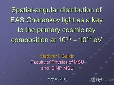 Spatial-angular distribution of EAS Cherenkov light as a key to the primary cosmic ray composition at 10 15 – 10 17 eV Vladimir I. Galkin Faculty of Physics.