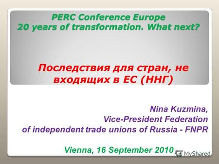 PERC Conference Europe 20 years of transformation. What next? Последствия для стран, не входящих в ЕС (ННГ) Vienna, 16 September 2010 Nina Kuzmina, Vice-President.