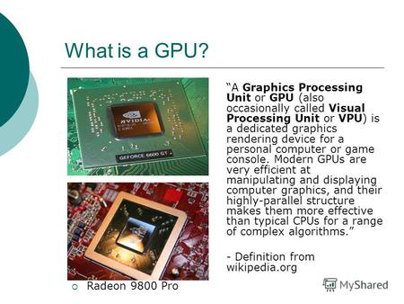 What is a GPU? A Graphics Processing Unit or GPU (also occasionally called Visual Processing Unit or VPU) is a dedicated graphics rendering device for.