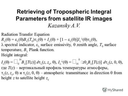 Retrieving of Tropospheric Integral Parameters from satellite IR images Kazansky A.V. Radiation Transfer Equation R ( ) = ( )B (T 0 ) ( ) + I ( ) + [1.