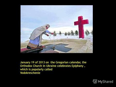 January 19 of 2013 on the Gregorian calendar, the Orthodox Church in Ukraine celebrates Epiphany, which is popularly called Vodokreschenie.