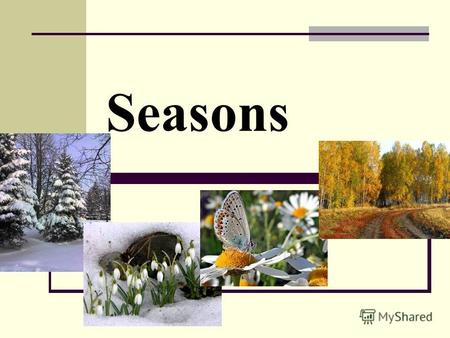 Seasons Phonetic exercises [ e ] - yellow, September, December [ ei ] – rainy, April, May [ ɔ : ] – autumn, August, warm [ ə ʊ ] – cold, snowy, October.