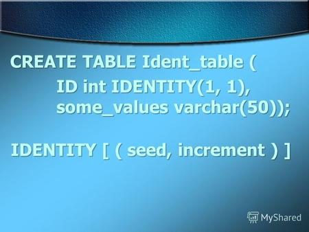 CREATE TABLE Ident_table ( ID int IDENTITY(1, 1), some_values varchar(50)); IDENTITY [ ( seed, increment ) ]