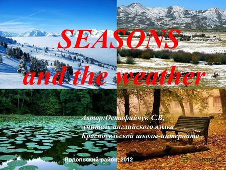 SEASONS and the weather Автор:Остафийчук С.В, учитель английского языка Красносельской школы-интерната.. Подольский район, 2012.