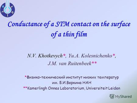 Conductance of a STM contact on the surface of a thin film * N.V. Khotkevych*, Yu.A. Kolesnichenko*, J.M. van Ruitenbeek** *Физико-технический институт.