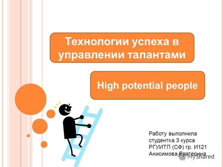 High potential people Технологии успеха в управлении талантами Работу выполнила студентка 3 курса РГУИТП (СФ) гр. И121 Анисимова Екатерина.
