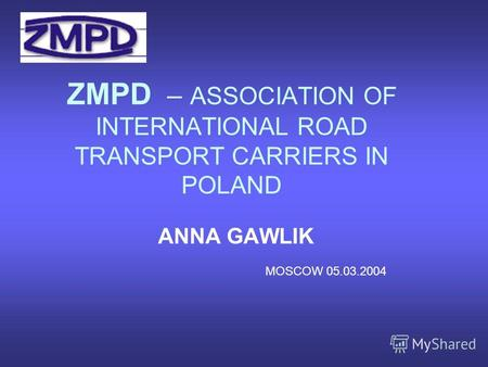 ZMPD – ASSOCIATION OF INTERNATIONAL ROAD TRANSPORT CARRIERS IN POLAND ANNA GAWLIK MOSCOW 05.03.2004.