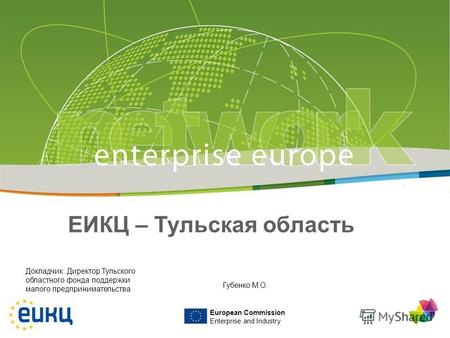 European Commission Enterprise and Industry ЕИКЦ – Тульская область Докладчик: Директор Тульского областного фонда поддержки малого предпринимательства.