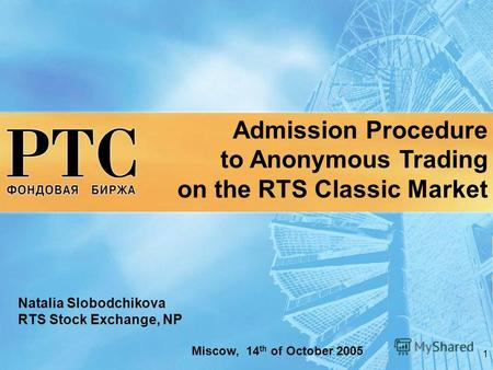 1 Admission Procedure to Anonymous Trading on the RTS Classic Market Natalia Slobodchikova RTS Stock Exchange, NP Miscow, 14 th of October 2005.