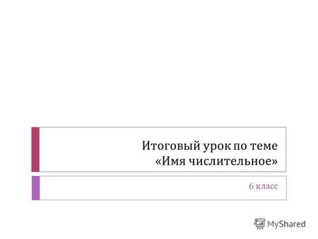 Презентация на тему ИМЯ ЧИСЛИТЕЛЬНОЕ урок русского языка в  Итоговый урок по теме Имя числительное 6 класс