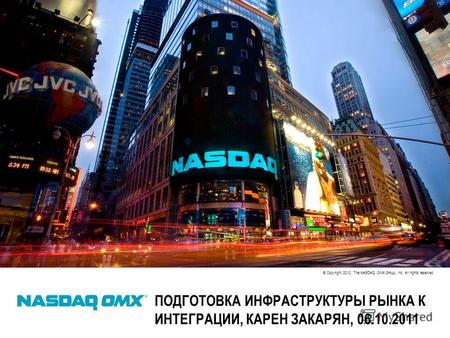 © Copyright 2010, The NASDAQ OMX Group, Inc. All rights reserved. ПОДГОТОВКА ИНФРАСТРУКТУРЫ РЫНКА К ИНТЕГРАЦИИ, КАРЕН ЗАКАРЯН, 06.10.2011.