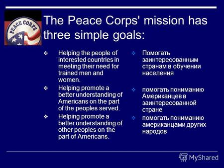 The Peace Corps' mission has three simple goals: Helping the people of interested countries in meeting their need for trained men and women. Helping promote.