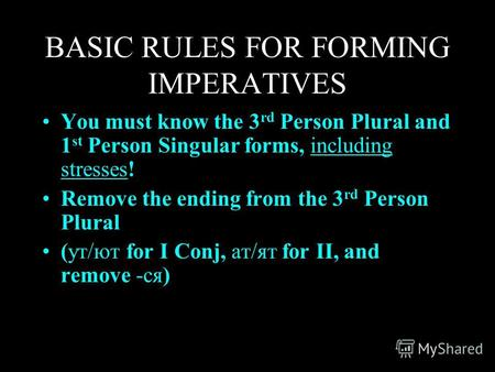 BASIC RULES FOR FORMING IMPERATIVES You must know the 3 rd Person Plural and 1 st Person Singular forms, including stresses! Remove the ending from the.