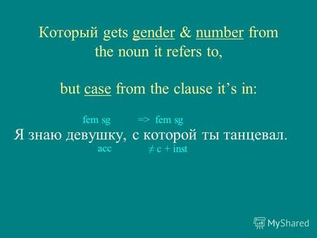Который gets gender & number from the noun it refers to, but case from the clause its in: Я знаю девушку, с которой ты танцевал. fem sg=> fem sg с + inst.