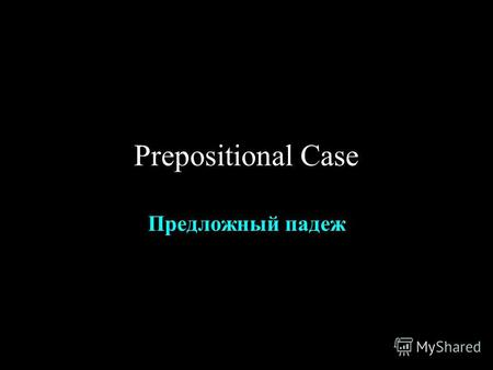 Prepositional Case Предложный падеж. So far you know 3 prepositions that take prepositional: В -- in НА -- on О -- about.
