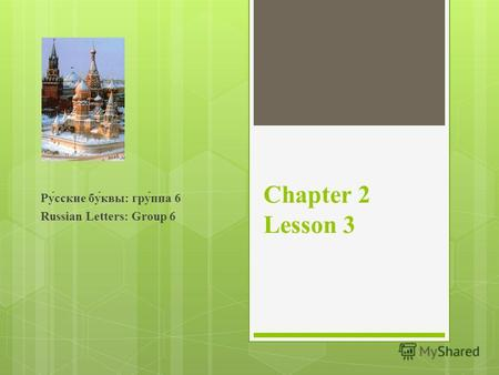 Chapter 2 Lesson 3 Ру́сские бу́квы: гру́ппа 6 Russian Letters: Group 6.