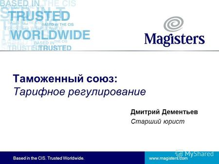 Www.magisters.comBased in the CIS. Trusted Worldwide. Таможенный союз: Тарифное регулирование Дмитрий Дементьев Старший юрист.